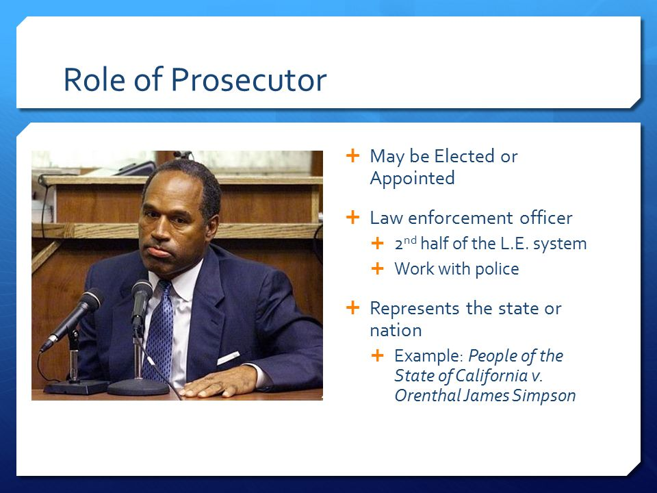 Role of Prosecutor  May be Elected or Appointed  Law enforcement officer  2 nd half of the L.E.