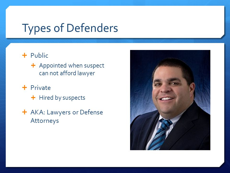 Types of Defenders  Public  Appointed when suspect can not afford lawyer  Private  Hired by suspects  AKA: Lawyers or Defense Attorneys