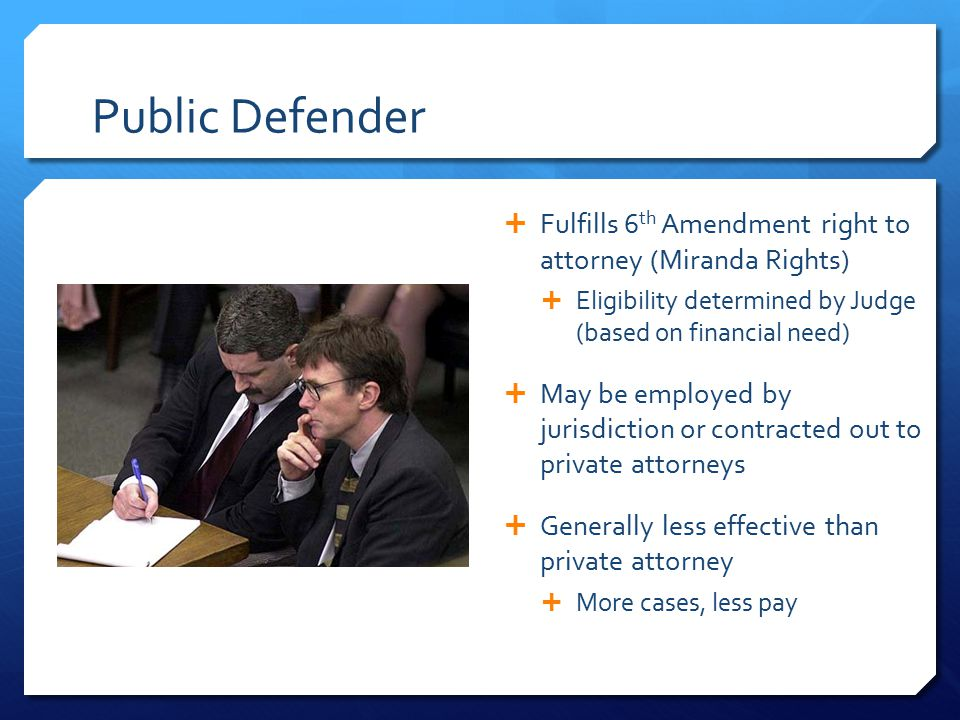 Public Defender  Fulfills 6 th Amendment right to attorney (Miranda Rights)  Eligibility determined by Judge (based on financial need)  May be employed by jurisdiction or contracted out to private attorneys  Generally less effective than private attorney  More cases, less pay