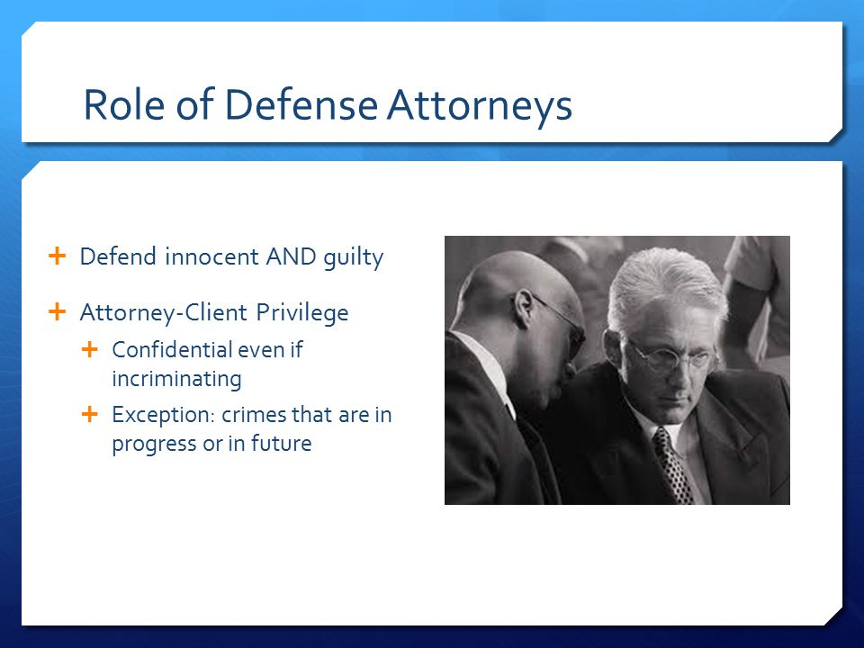 Role of Defense Attorneys  Defend innocent AND guilty  Attorney-Client Privilege  Confidential even if incriminating  Exception: crimes that are in progress or in future