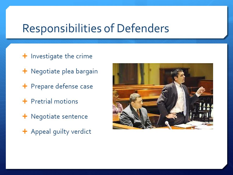 Responsibilities of Defenders  Investigate the crime  Negotiate plea bargain  Prepare defense case  Pretrial motions  Negotiate sentence  Appeal guilty verdict