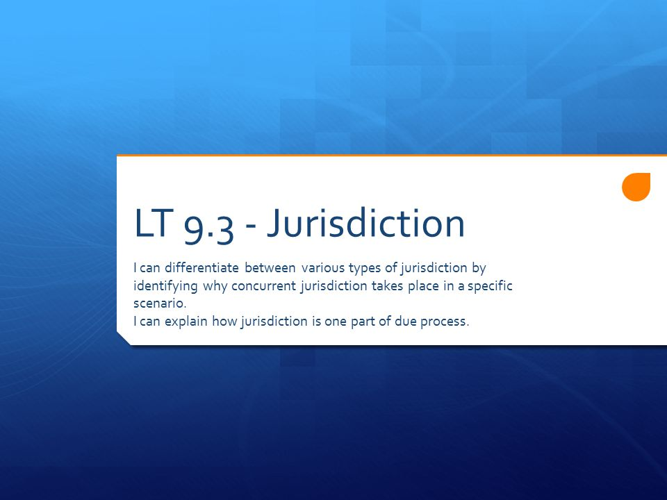 LT Jurisdiction I can differentiate between various types of jurisdiction by identifying why concurrent jurisdiction takes place in a specific scenario.