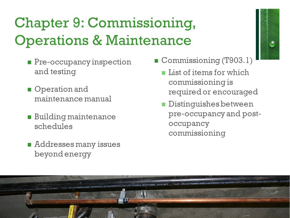 Chapter 9: Commissioning, Operations & Maintenance Pre-occupancy inspection and testing Operation and maintenance manual Building maintenance schedules Addresses many issues beyond energy Commissioning (T903.1) List of items for which commissioning is required or encouraged Distinguishes between pre-occupancy and post- occupancy commissioning