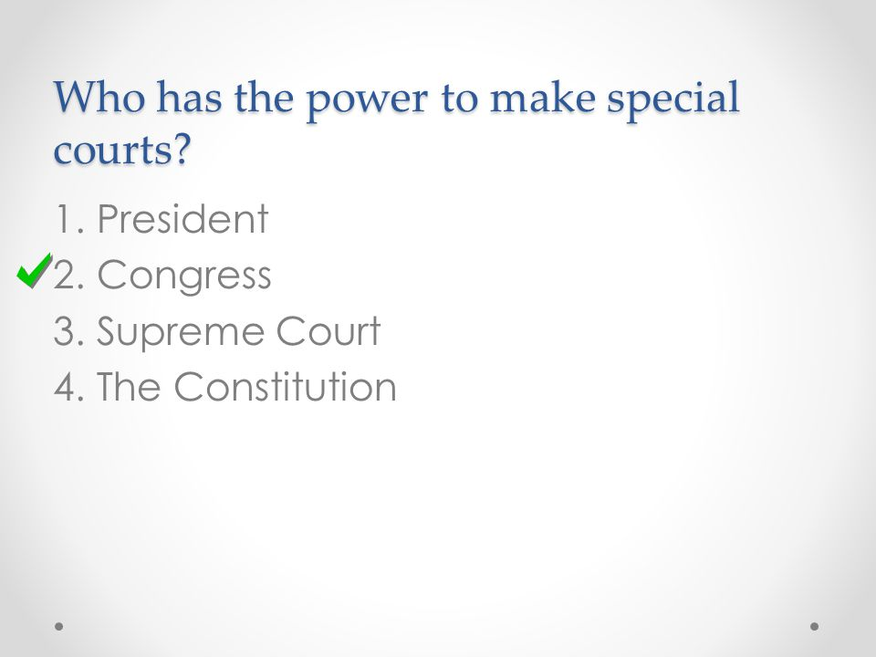 Who has the power to make special courts 1.President 2.Congress 3.Supreme Court 4.The Constitution