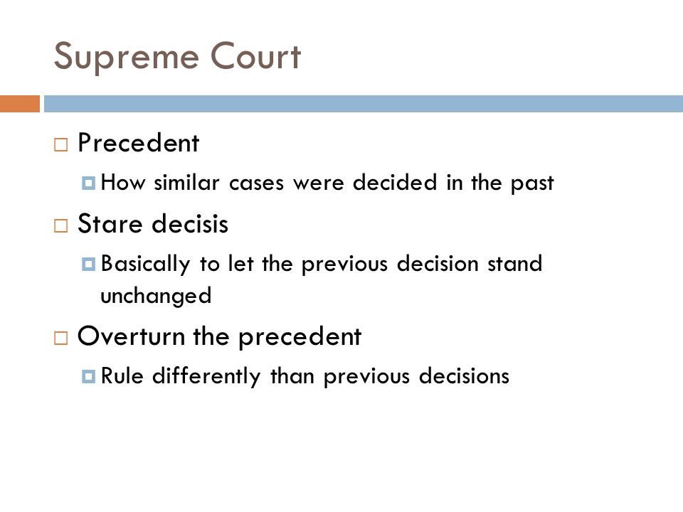 Supreme Court  Precedent  How similar cases were decided in the past  Stare decisis  Basically to let the previous decision stand unchanged  Overturn the precedent  Rule differently than previous decisions