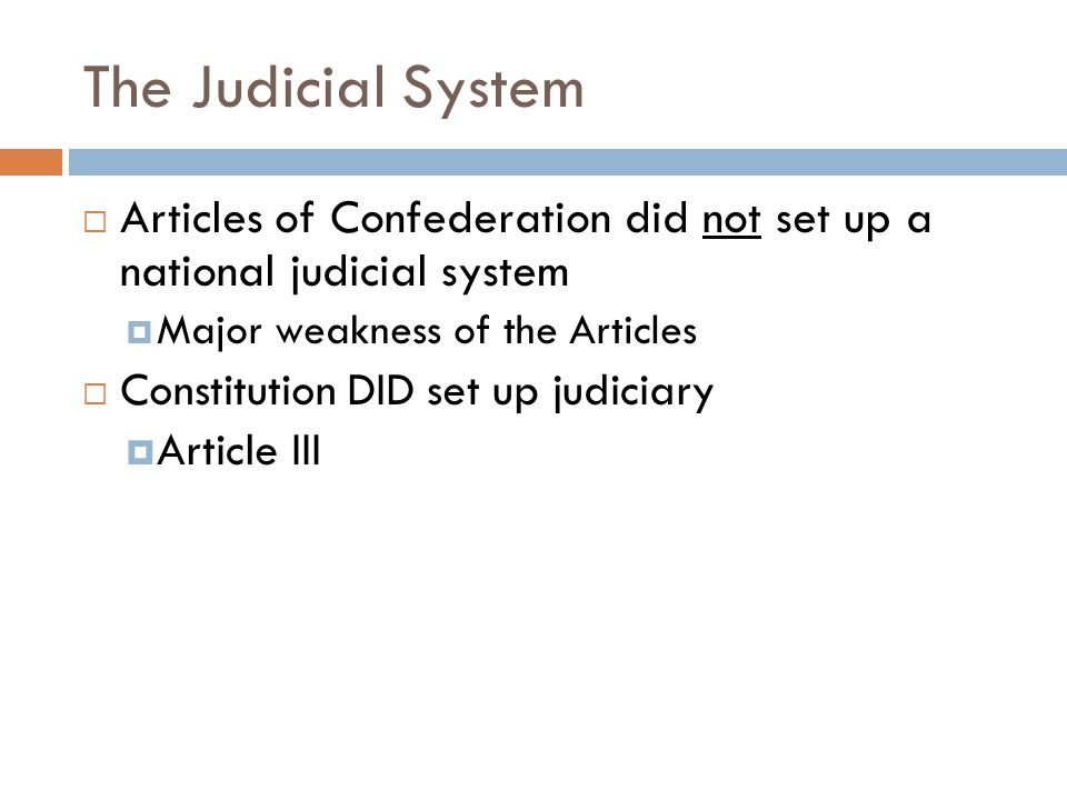 The Judicial System  Articles of Confederation did not set up a national judicial system  Major weakness of the Articles  Constitution DID set up judiciary  Article III