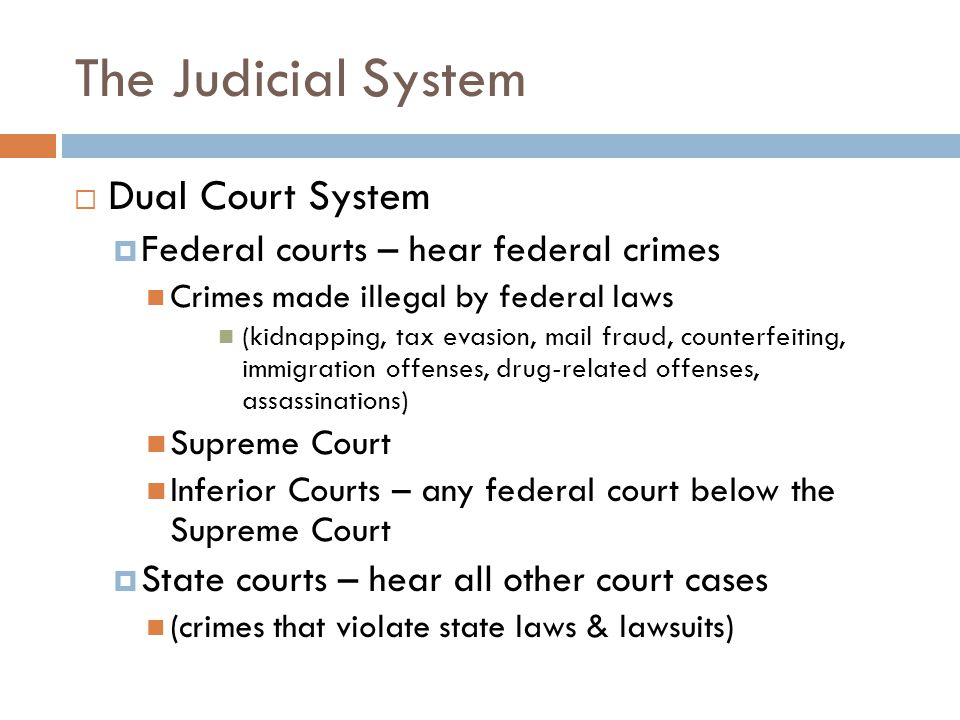 The Judicial System  Dual Court System  Federal courts – hear federal crimes Crimes made illegal by federal laws (kidnapping, tax evasion, mail fraud, counterfeiting, immigration offenses, drug-related offenses, assassinations) Supreme Court Inferior Courts – any federal court below the Supreme Court  State courts – hear all other court cases (crimes that violate state laws & lawsuits)