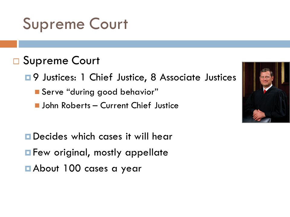 Supreme Court  Supreme Court  9 Justices: 1 Chief Justice, 8 Associate Justices Serve during good behavior John Roberts – Current Chief Justice  Decides which cases it will hear  Few original, mostly appellate  About 100 cases a year