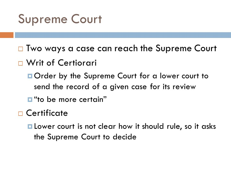 Supreme Court  Two ways a case can reach the Supreme Court  Writ of Certiorari  Order by the Supreme Court for a lower court to send the record of a given case for its review  to be more certain  Certificate  Lower court is not clear how it should rule, so it asks the Supreme Court to decide