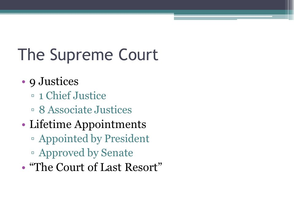 The Supreme Court 9 Justices ▫1 Chief Justice ▫8 Associate Justices Lifetime Appointments ▫Appointed by President ▫Approved by Senate The Court of Last Resort