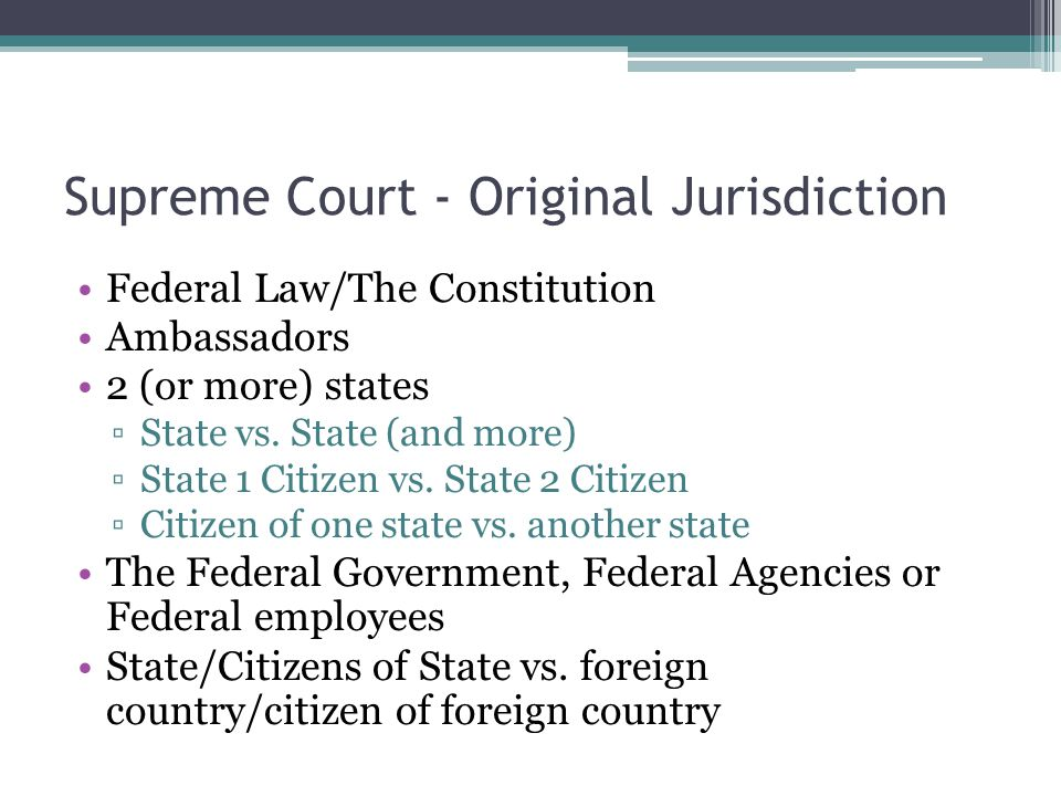 Supreme Court - Original Jurisdiction Federal Law/The Constitution Ambassadors 2 (or more) states ▫State vs.