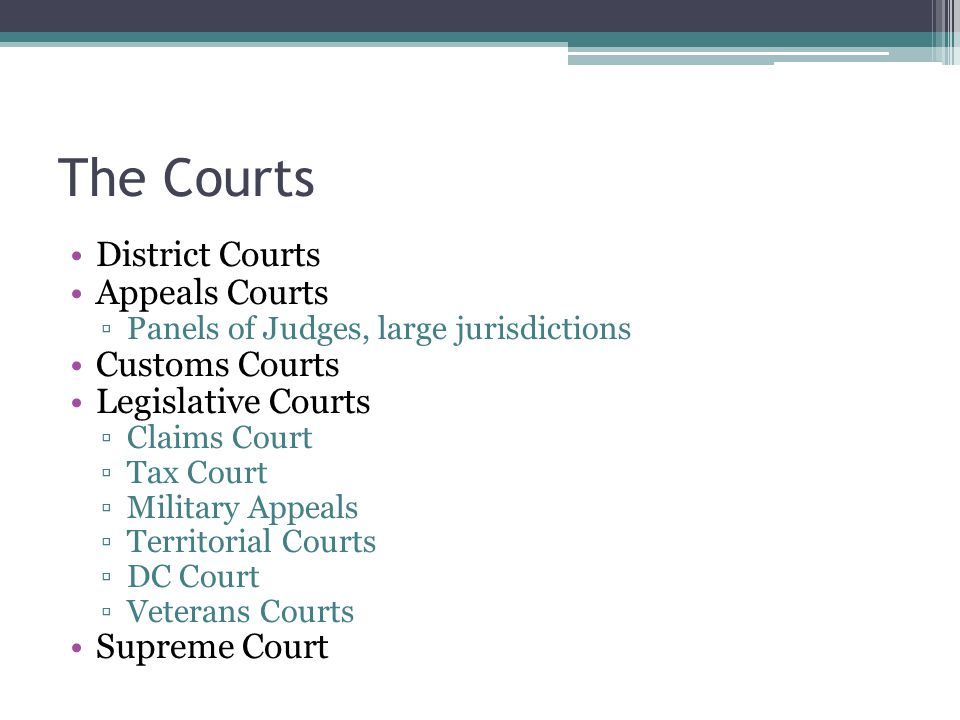 The Courts District Courts Appeals Courts ▫Panels of Judges, large jurisdictions Customs Courts Legislative Courts ▫Claims Court ▫Tax Court ▫Military Appeals ▫Territorial Courts ▫DC Court ▫Veterans Courts Supreme Court