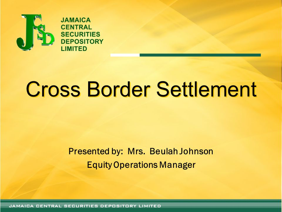 Cross Border Settlement Presented by: Mrs. Beulah Johnson Equity Operations Manager