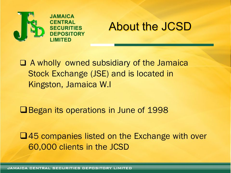 About the JCSD  A wholly owned subsidiary of the Jamaica Stock Exchange (JSE) and is located in Kingston, Jamaica W.I  Began its operations in June of 1998  45 companies listed on the Exchange with over 60,000 clients in the JCSD
