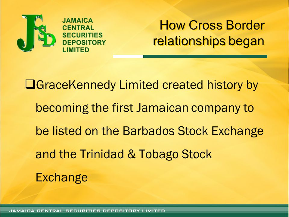 How Cross Border relationships began  GraceKennedy Limited created history by becoming the first Jamaican company to be listed on the Barbados Stock Exchange and the Trinidad & Tobago Stock Exchange