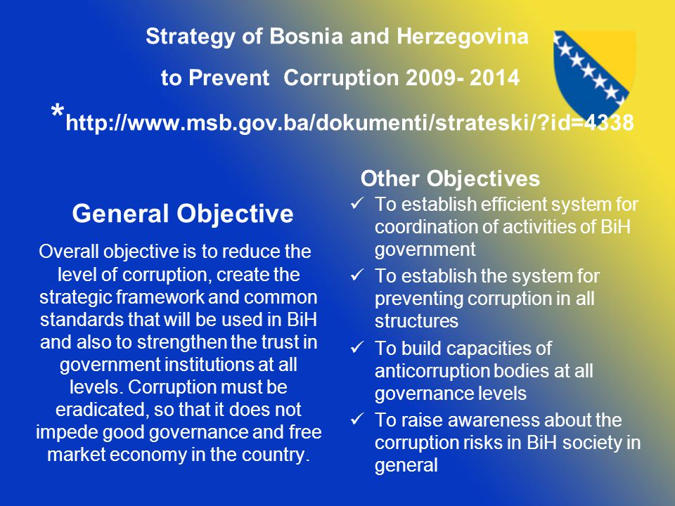 Strategy of Bosnia and Herzegovina to Prevent Corruption *   id=4338 General Objective Overall objective is to reduce the level of corruption, create the strategic framework and common standards that will be used in BiH and also to strengthen the trust in government institutions at all levels.