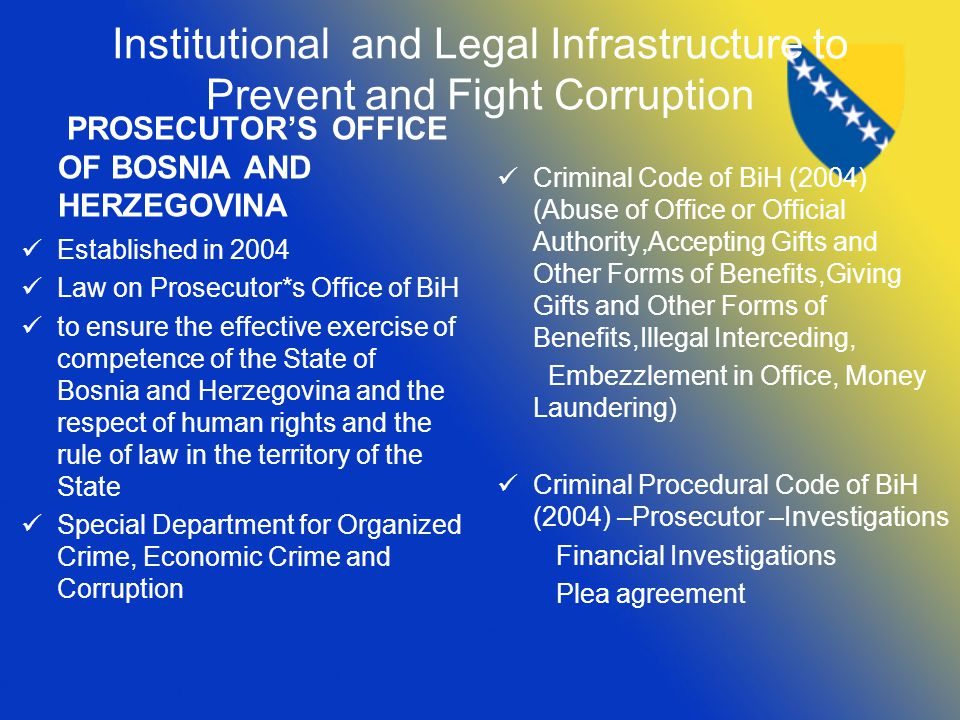 Institutional and Legal Infrastructure to Prevent and Fight Corruption PROSECUTOR'S OFFICE OF BOSNIA AND HERZEGOVINA Established in 2004 Law on Prosecutor*s Office of BiH to ensure the effective exercise of competence of the State of Bosnia and Herzegovina and the respect of human rights and the rule of law in the territory of the State Special Department for Organized Crime, Economic Crime and Corruption Criminal Code of BiH (2004) (Abuse of Office or Official Authority,Accepting Gifts and Other Forms of Benefits,Giving Gifts and Other Forms of Benefits,Illegal Interceding, Embezzlement in Office, Money Laundering) Criminal Procedural Code of BiH (2004) –Prosecutor –Investigations Financial Investigations Plea agreement