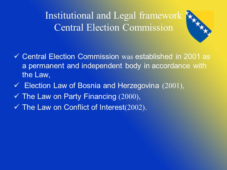 Institutional and Legal framework Central Election Commission Central Election Commission was established in 2001 as a permanent and independent body in accordance with the Law, Election Law of Bosnia and Herzegovina (2001), The Law on Party Financing (2000), The Law on Conflict of Interest (2002).