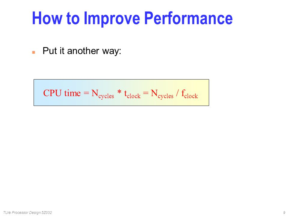 TU/e Processor Design 5Z0329 How to Improve Performance n Put it another way: CPU time = N cycles * t clock = N cycles / f clock
