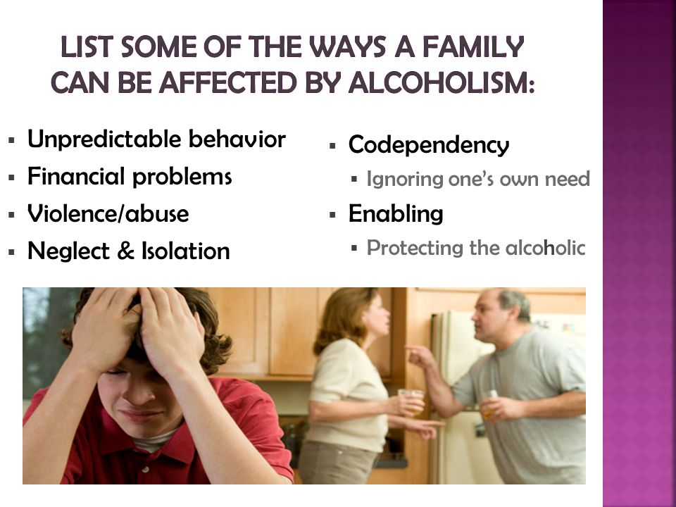 Unpredictable behavior  Financial problems  Violence/abuse  Neglect & Isolation  Codependency  Ignoring one's own need  Enabling  Protecting the alcoholic