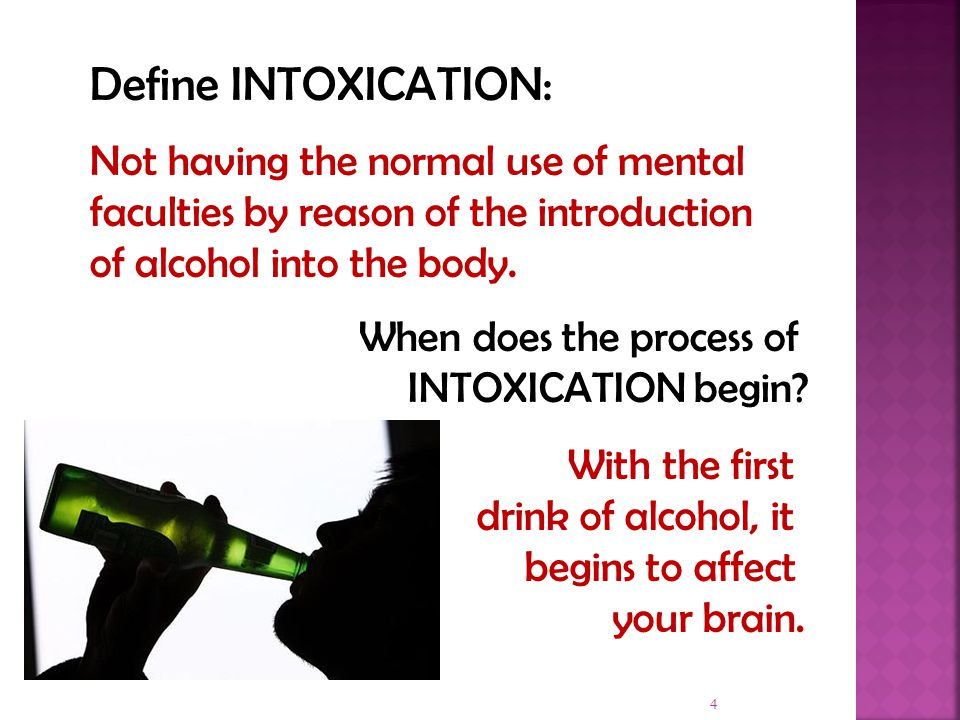 4 Define INTOXICATION: Not having the normal use of mental faculties by reason of the introduction of alcohol into the body.