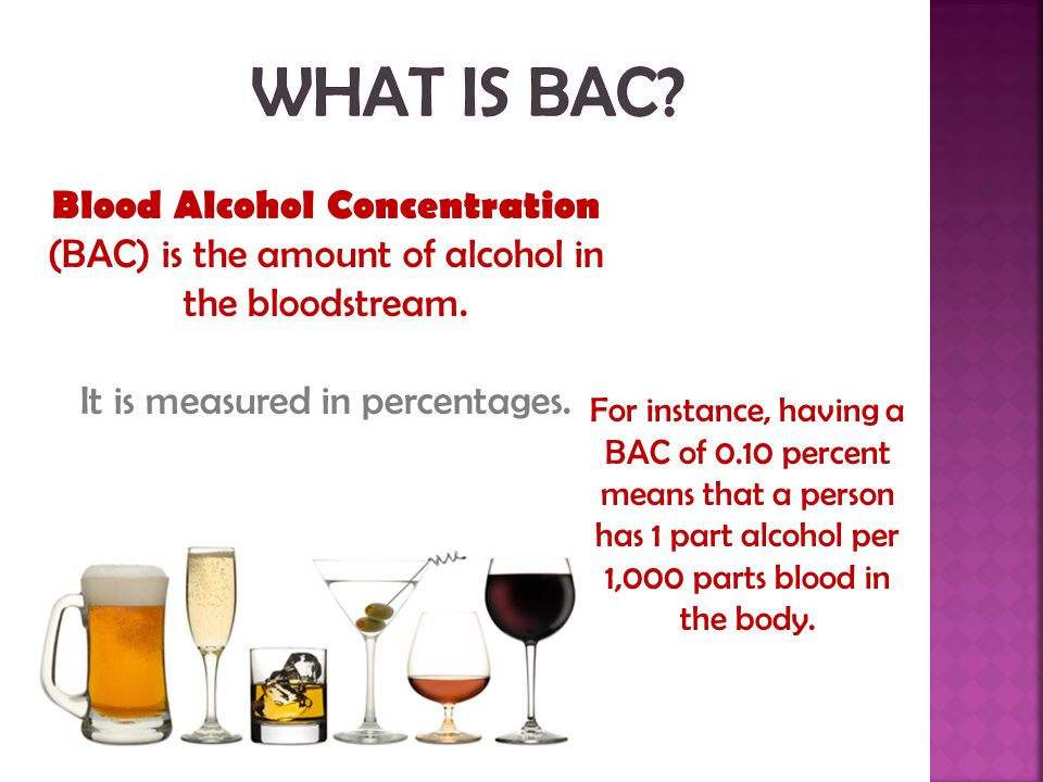Blood Alcohol Concentration (BAC) is the amount of alcohol in the bloodstream.