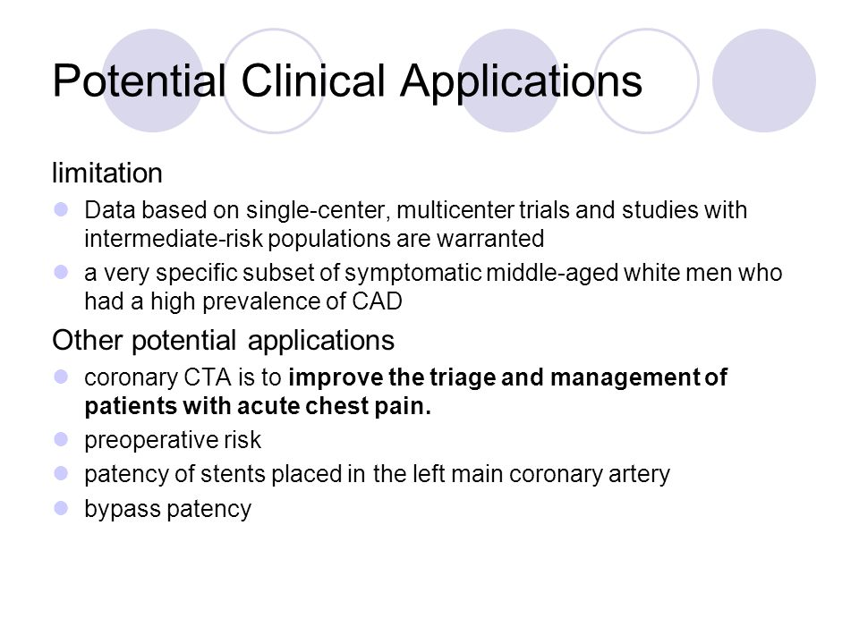 Potential Clinical Applications limitation Data based on single-center, multicenter trials and studies with intermediate-risk populations are warranted a very specific subset of symptomatic middle-aged white men who had a high prevalence of CAD Other potential applications coronary CTA is to improve the triage and management of patients with acute chest pain.