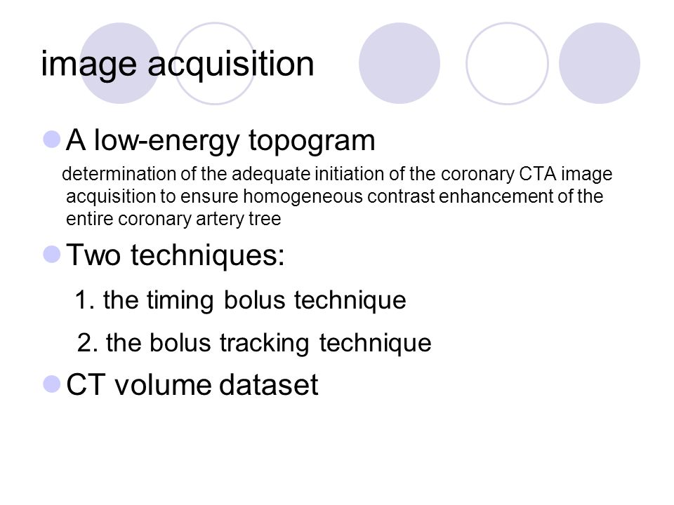 image acquisition A low-energy topogram determination of the adequate initiation of the coronary CTA image acquisition to ensure homogeneous contrast enhancement of the entire coronary artery tree Two techniques: 1.