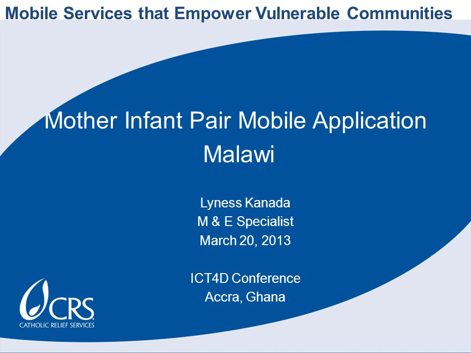 Mother Infant Pair Mobile Application Malawi Lyness Kanada M & E Specialist March 20, 2013 ICT4D Conference Accra, Ghana Mobile Services that Empower Vulnerable Communities