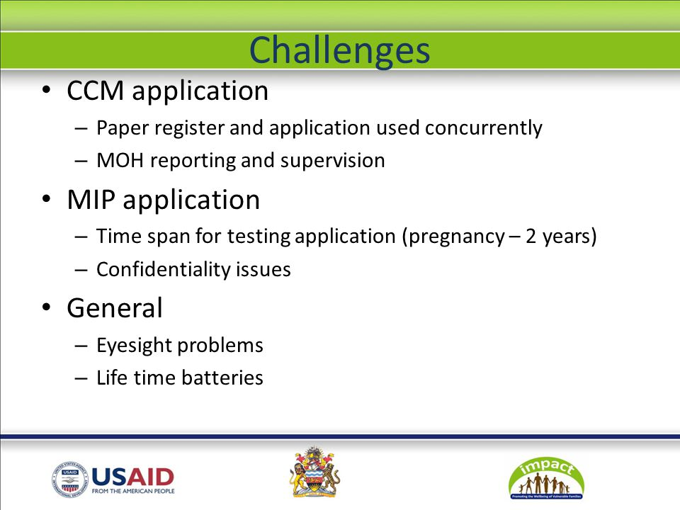 Challenges CCM application – Paper register and application used concurrently – MOH reporting and supervision MIP application – Time span for testing application (pregnancy – 2 years) – Confidentiality issues General – Eyesight problems – Life time batteries