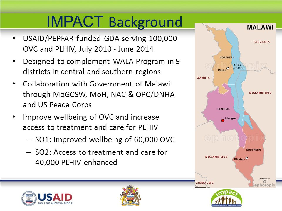 IMPACT Background USAID/PEPFAR-funded GDA serving 100,000 OVC and PLHIV, July June 2014 Designed to complement WALA Program in 9 districts in central and southern regions Collaboration with Government of Malawi through MoGCSW, MoH, NAC & OPC/DNHA and US Peace Corps Improve wellbeing of OVC and increase access to treatment and care for PLHIV – SO1: Improved wellbeing of 60,000 OVC – SO2: Access to treatment and care for 40,000 PLHIV enhanced