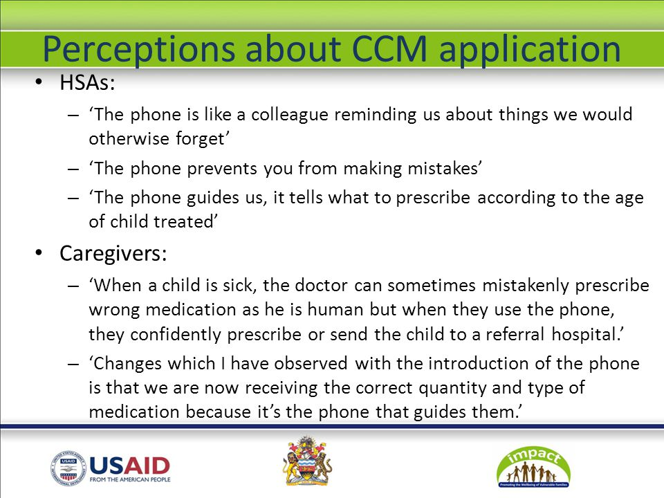 Perceptions about CCM application HSAs: – 'The phone is like a colleague reminding us about things we would otherwise forget' – 'The phone prevents you from making mistakes' – 'The phone guides us, it tells what to prescribe according to the age of child treated' Caregivers: – 'When a child is sick, the doctor can sometimes mistakenly prescribe wrong medication as he is human but when they use the phone, they confidently prescribe or send the child to a referral hospital.' – 'Changes which I have observed with the introduction of the phone is that we are now receiving the correct quantity and type of medication because it's the phone that guides them.'