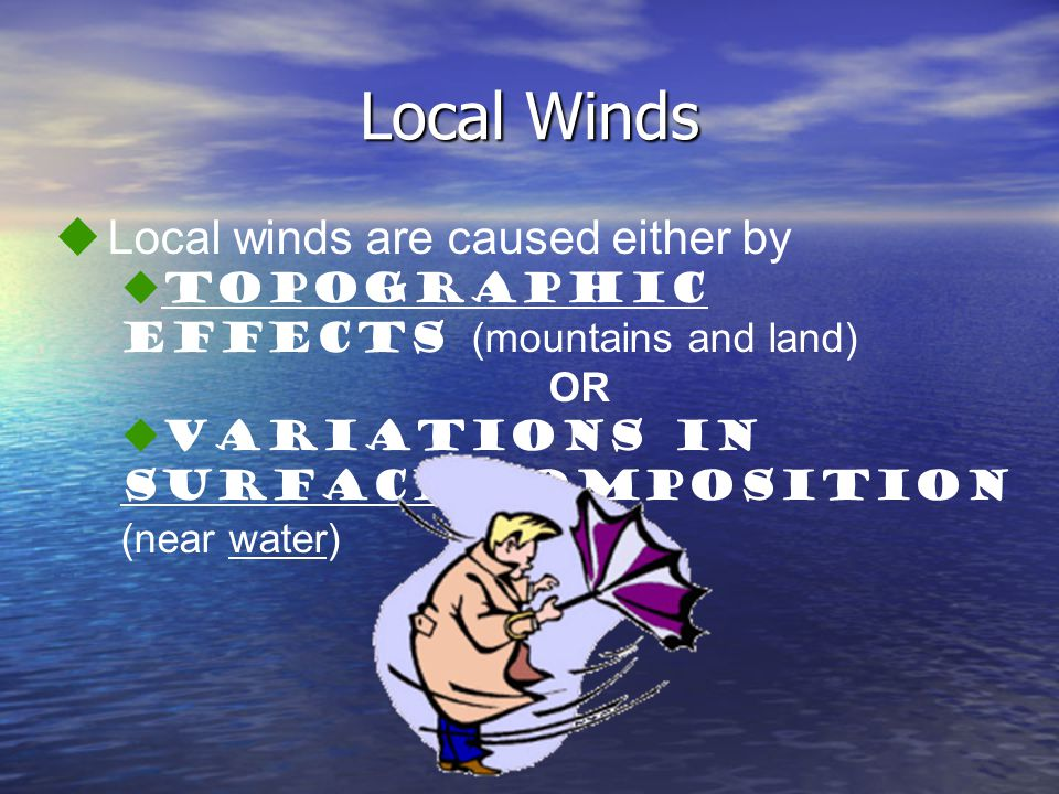 Local Winds  Local winds are caused either by  topographic effects (mountains and land) OR  variations in surface composition (near water)