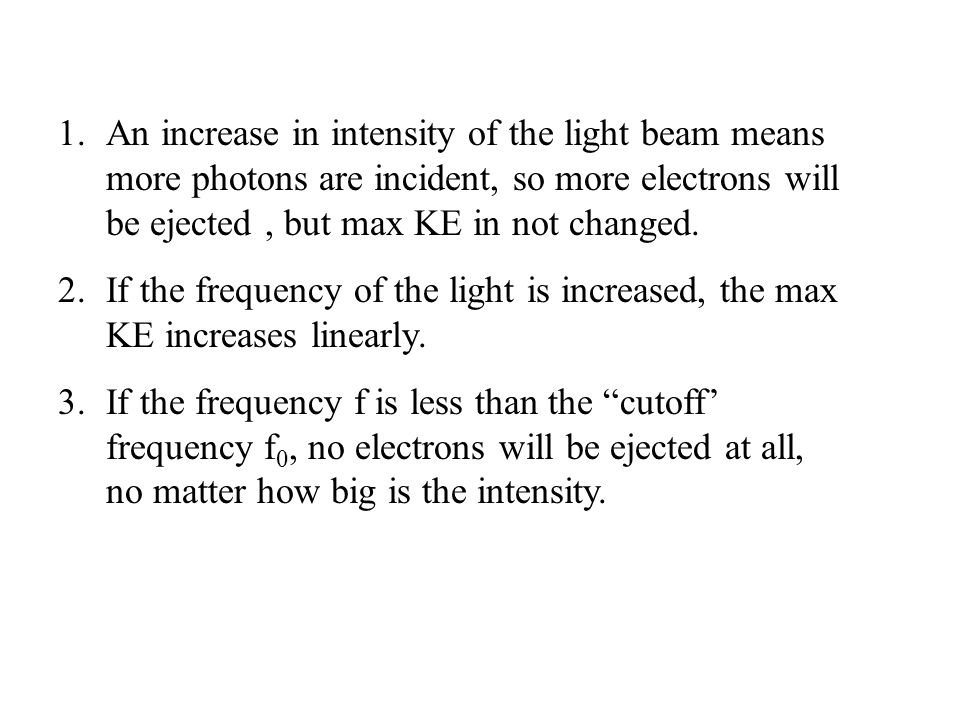 1.An increase in intensity of the light beam means more photons are incident, so more electrons will be ejected, but max KE in not changed.