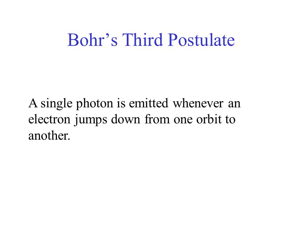Bohr's Third Postulate A single photon is emitted whenever an electron jumps down from one orbit to another.