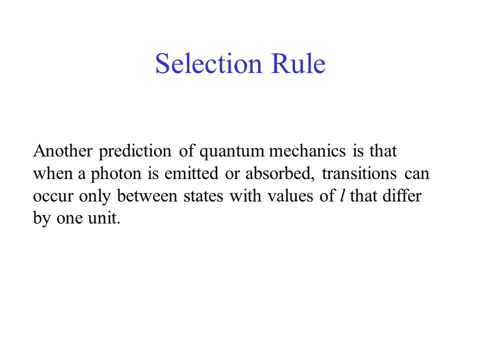 Selection Rule Another prediction of quantum mechanics is that when a photon is emitted or absorbed, transitions can occur only between states with values of l that differ by one unit.