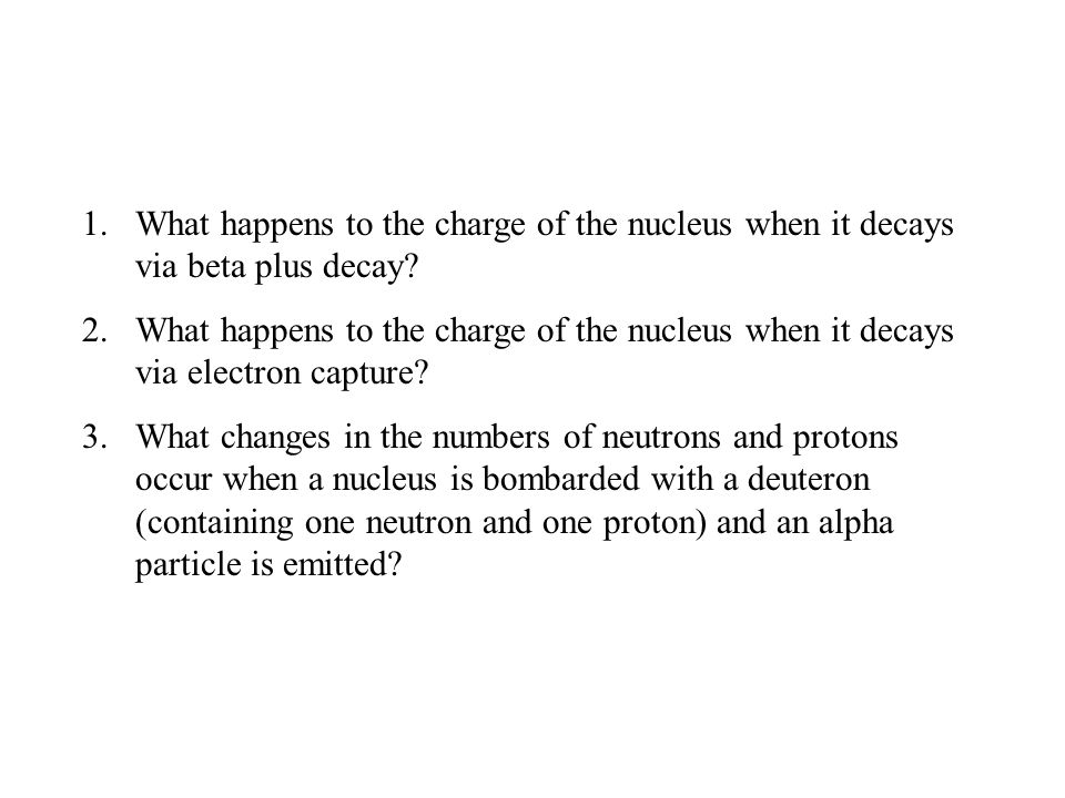 1.What happens to the charge of the nucleus when it decays via beta plus decay.