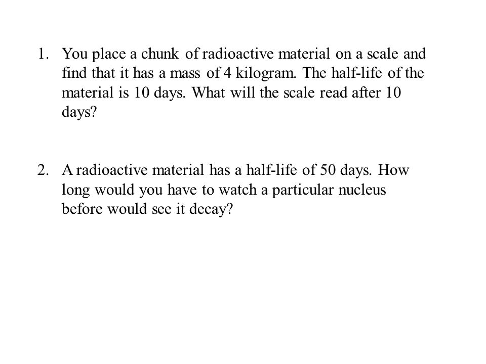 1.You place a chunk of radioactive material on a scale and find that it has a mass of 4 kilogram.