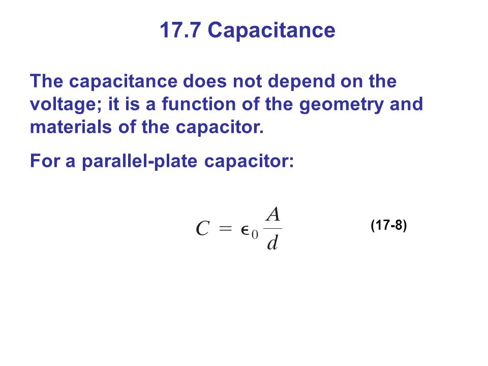 17.7 Capacitance The capacitance does not depend on the voltage; it is a function of the geometry and materials of the capacitor.