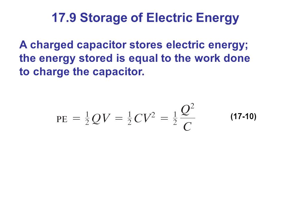 17.9 Storage of Electric Energy A charged capacitor stores electric energy; the energy stored is equal to the work done to charge the capacitor.