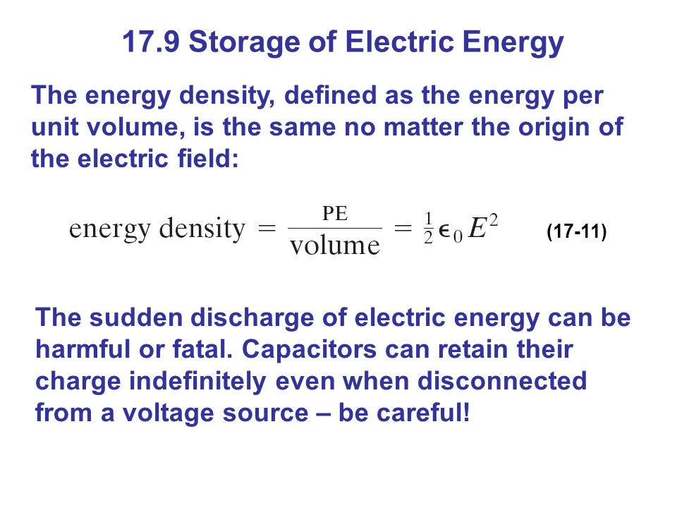 17.9 Storage of Electric Energy The energy density, defined as the energy per unit volume, is the same no matter the origin of the electric field: (17-11) The sudden discharge of electric energy can be harmful or fatal.