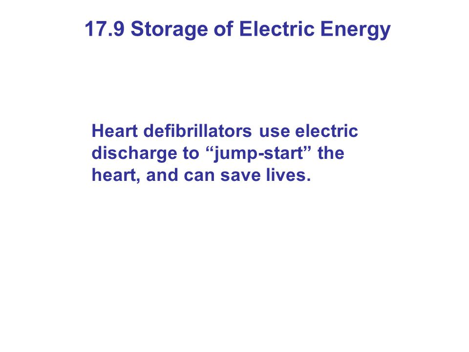 17.9 Storage of Electric Energy Heart defibrillators use electric discharge to jump-start the heart, and can save lives.