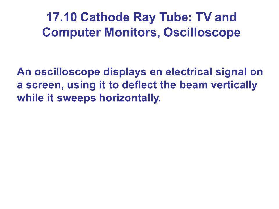 17.10 Cathode Ray Tube: TV and Computer Monitors, Oscilloscope An oscilloscope displays en electrical signal on a screen, using it to deflect the beam vertically while it sweeps horizontally.