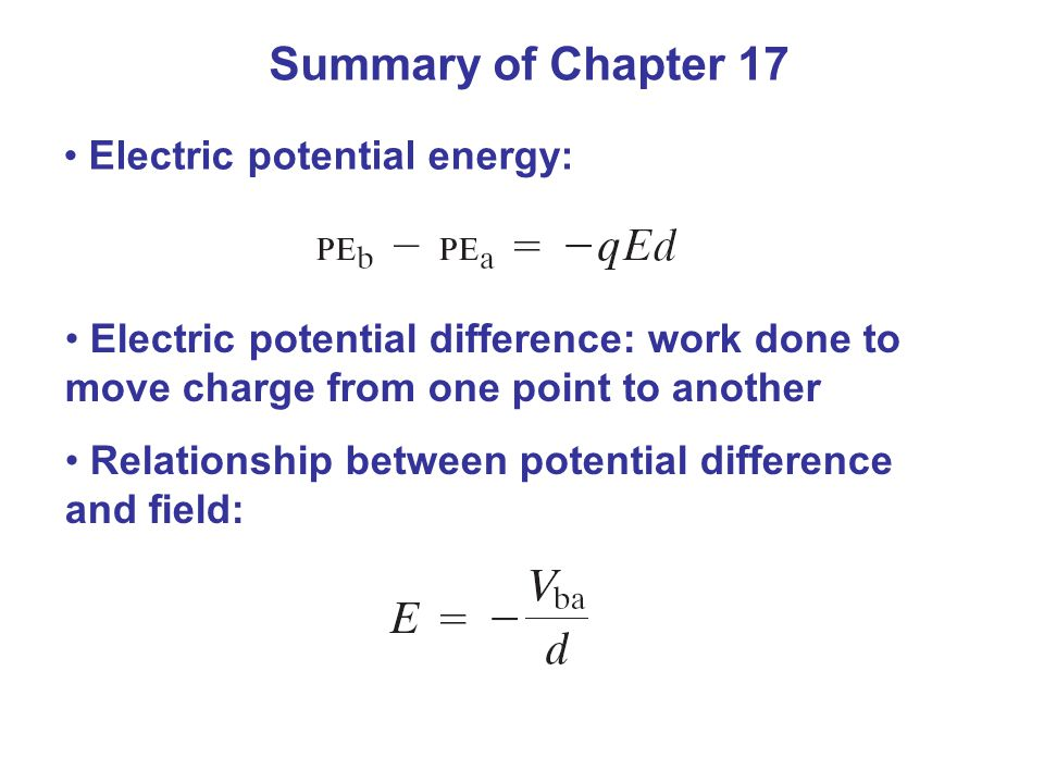 Summary of Chapter 17 Electric potential energy: Electric potential difference: work done to move charge from one point to another Relationship between potential difference and field: