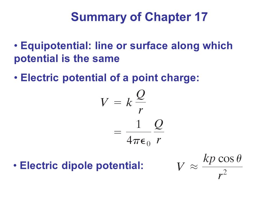 Summary of Chapter 17 Equipotential: line or surface along which potential is the same Electric potential of a point charge: Electric dipole potential:
