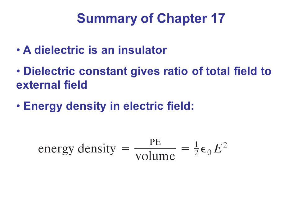 Summary of Chapter 17 A dielectric is an insulator Dielectric constant gives ratio of total field to external field Energy density in electric field: