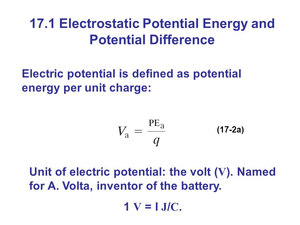 17.1 Electrostatic Potential Energy and Potential Difference Electric potential is defined as potential energy per unit charge: (17-2a) Unit of electric potential: the volt ( V ).