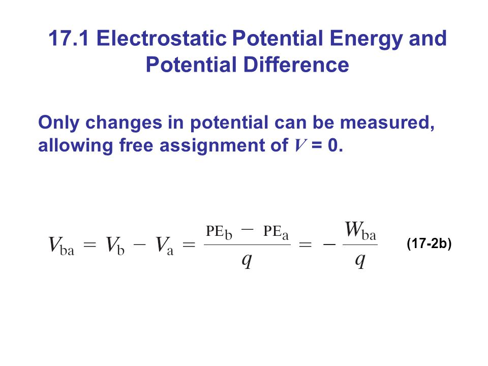 17.1 Electrostatic Potential Energy and Potential Difference Only changes in potential can be measured, allowing free assignment of V = 0.