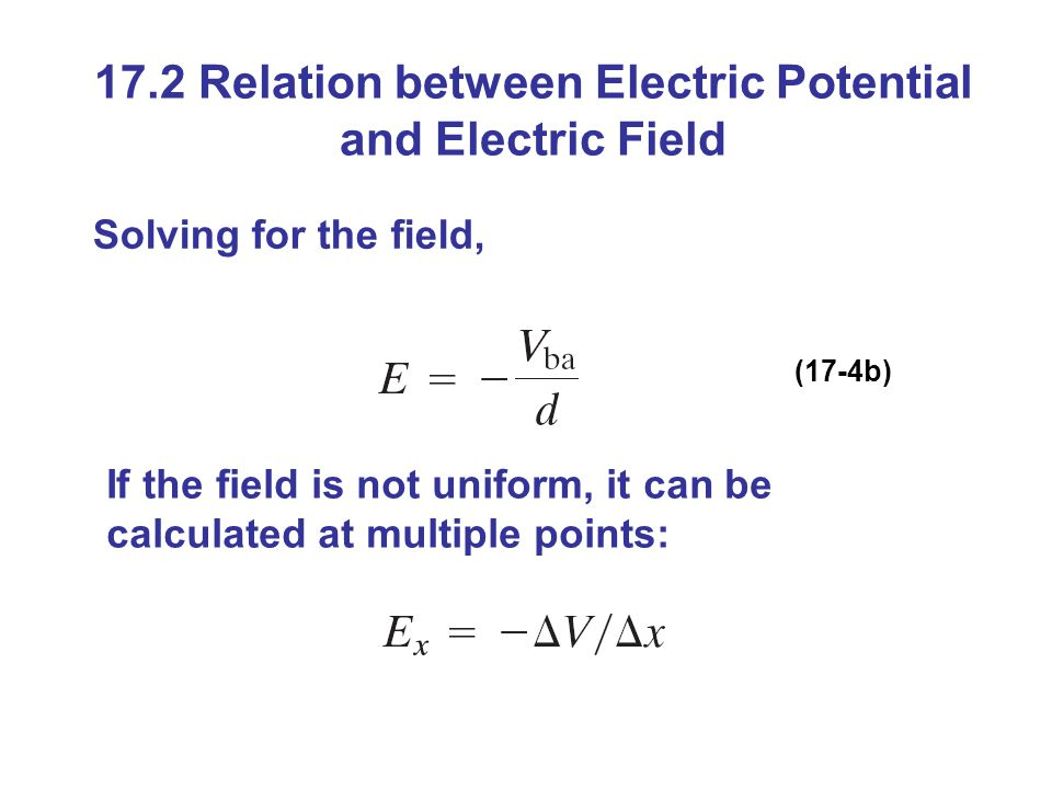 17.2 Relation between Electric Potential and Electric Field Solving for the field, (17-4b) If the field is not uniform, it can be calculated at multiple points: