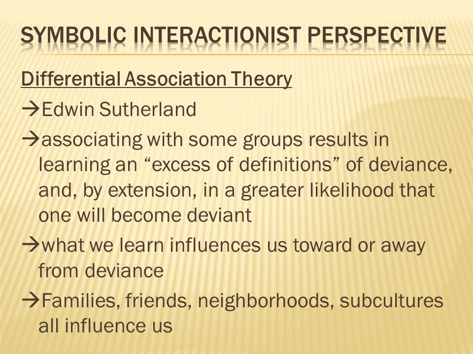 Differential Association Theory  Edwin Sutherland  associating with some groups results in learning an excess of definitions of deviance, and, by extension, in a greater likelihood that one will become deviant  what we learn influences us toward or away from deviance  Families, friends, neighborhoods, subcultures all influence us